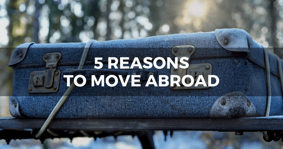 5 reasons you should move abroad